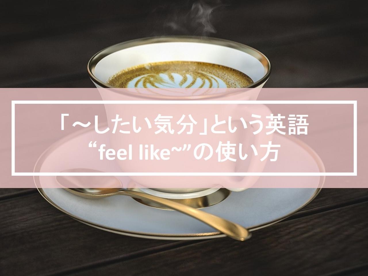 """「~したい気分」という英語 """"feel like~""""の使い方・例文"""