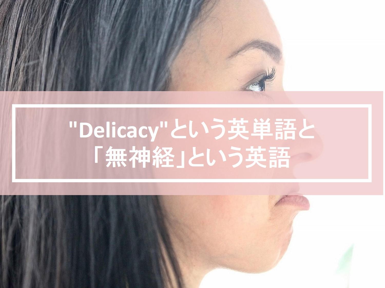 """日本人が間違えやすい""""Delicacy""""という英単語の使い方と「無神経」という英語"""