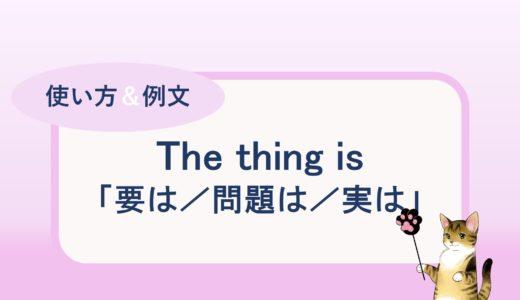 「要は/問題は/実は」等の表現の The thing is の使い方と例文