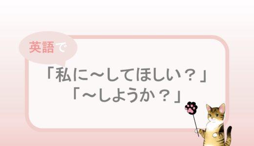 「私に~してほしい?」「~しようか?」の英語表現と例文