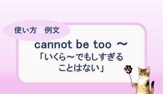 cannot be too ~「いくら~でもしすぎることはない」の使い方と例文