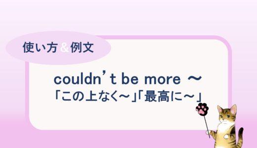 couldn't be more ~.「この上なく~」「最高に~」の使い方と例文
