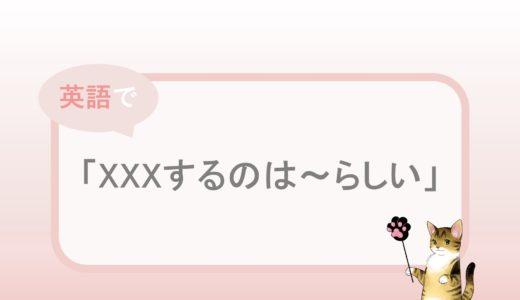 「XXXするのは~らしい」 という英語表現と例文