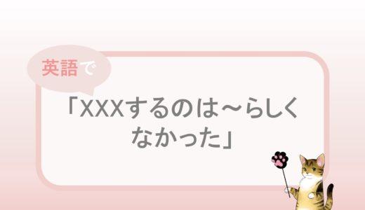 「XXXするのは~らしくなかった」という英語表現と例文